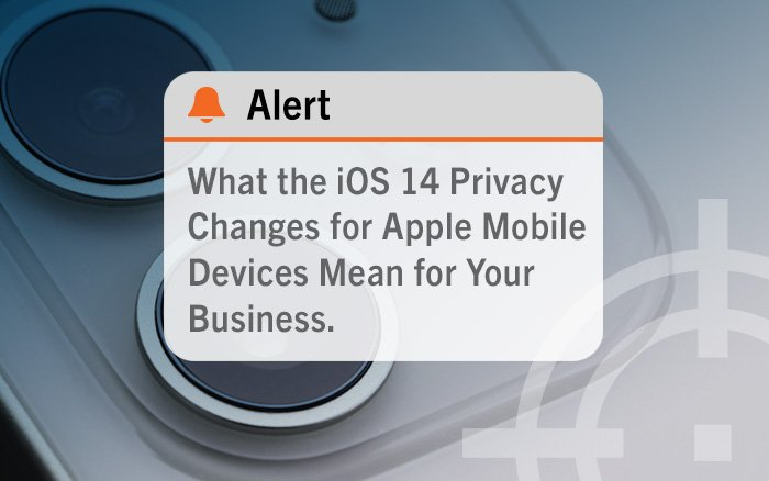 What the iOS 14 Privacy Changes for Apple Mobile Devices Mean for Your Business
